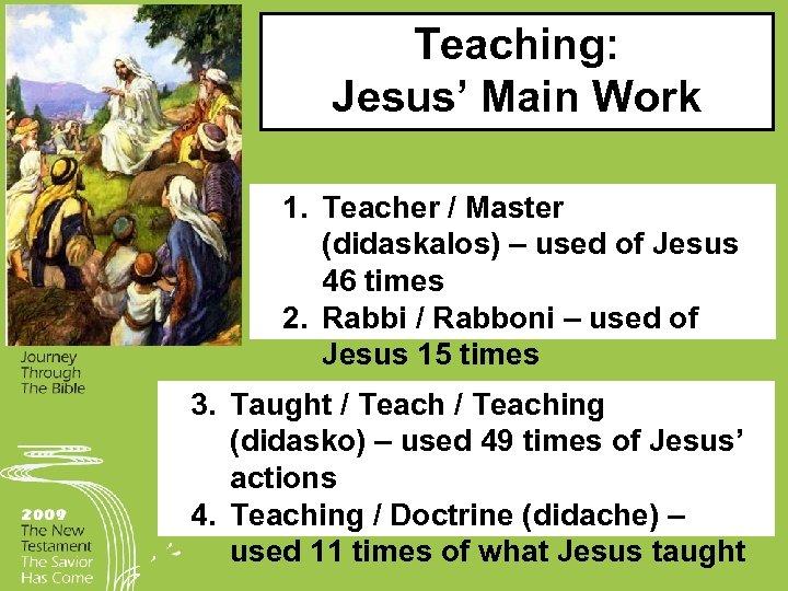 Teaching: Jesus' Main Work 1. Teacher / Master (didaskalos) – used of Jesus 46