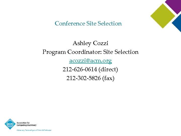 Conference Site Selection Ashley Cozzi Program Coordinator: Site Selection acozzi@acm. org 212 -626 -0614