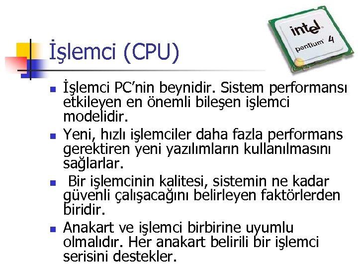 İşlemci (CPU) n n İşlemci PC'nin beynidir. Sistem performansı etkileyen en önemli bileşen işlemci