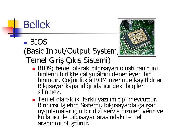 Bellek BIOS (Basic Input/Output System, Temel Giriş Çıkış Sistemi) n n n BIOS; temel
