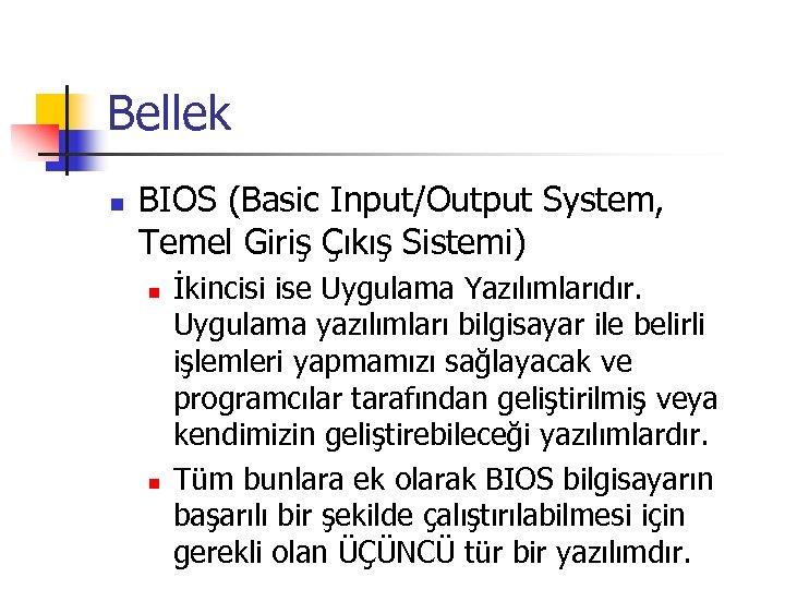 Bellek n BIOS (Basic Input/Output System, Temel Giriş Çıkış Sistemi) n n İkincisi ise