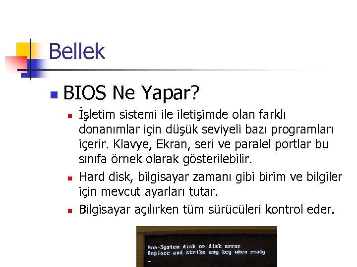 Bellek n BIOS Ne Yapar? n n n İşletim sistemi iletişimde olan farklı donanımlar