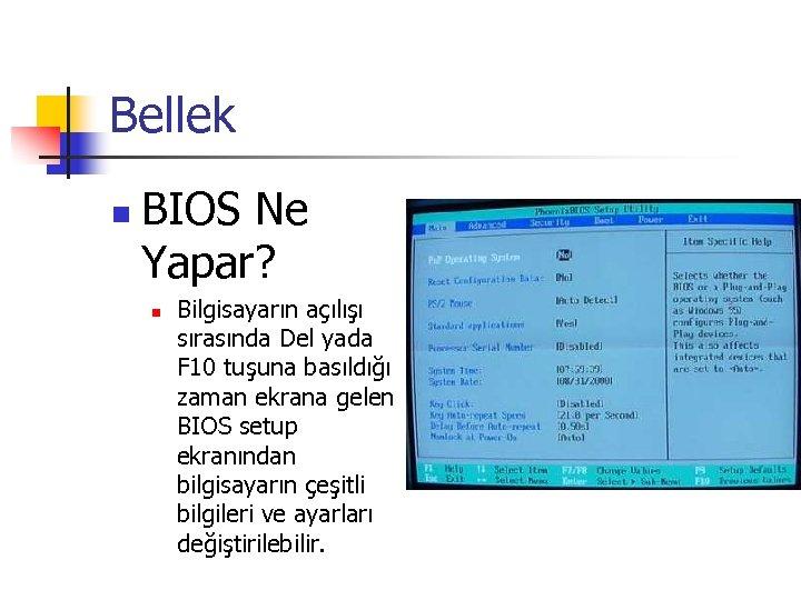 Bellek n BIOS Ne Yapar? n Bilgisayarın açılışı sırasında Del yada F 10 tuşuna