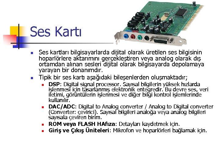 Ses Kartı n n Ses kartları bilgisayarlarda dijital olarak üretilen ses bilgisinin hoparlörlere aktarımını