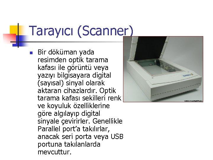 Tarayıcı (Scanner) n Bir döküman yada resimden optik tarama kafası ile görüntü veya yazıyı