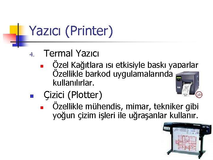 Yazıcı (Printer) Termal Yazıcı 4. n Özel Kağıtlara ısı etkisiyle baskı yaparlar Özellikle barkod