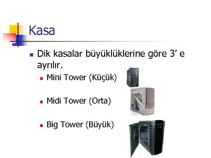 Kasa n Dik kasalar büyüklüklerine göre 3' e ayrılır. n Mini Tower (Küçük) n