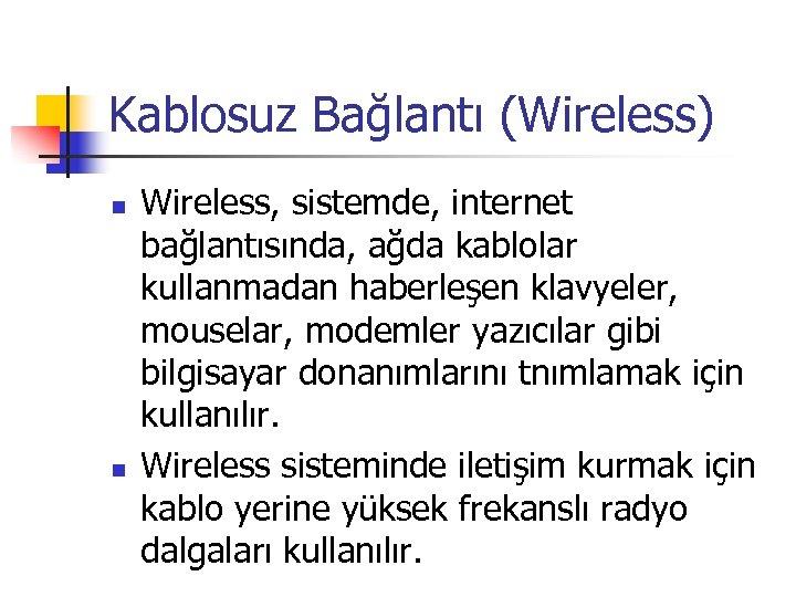 Kablosuz Bağlantı (Wireless) n n Wireless, sistemde, internet bağlantısında, ağda kablolar kullanmadan haberleşen klavyeler,
