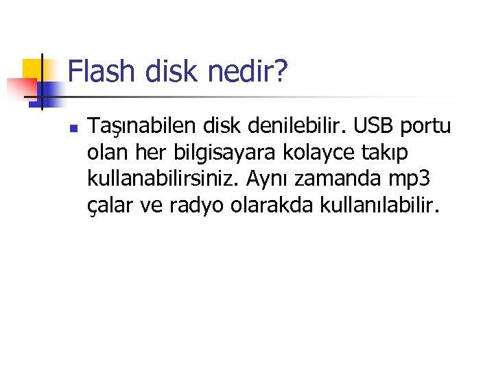 Flash disk nedir? n Taşınabilen disk denilebilir. USB portu olan her bilgisayara kolayce takıp