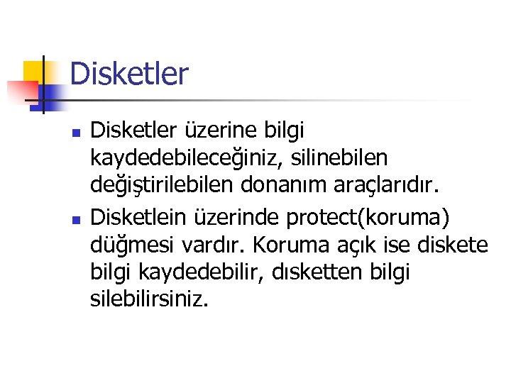 Disketler n n Disketler üzerine bilgi kaydedebileceğiniz, silinebilen değiştirilebilen donanım araçlarıdır. Disketlein üzerinde protect(koruma)
