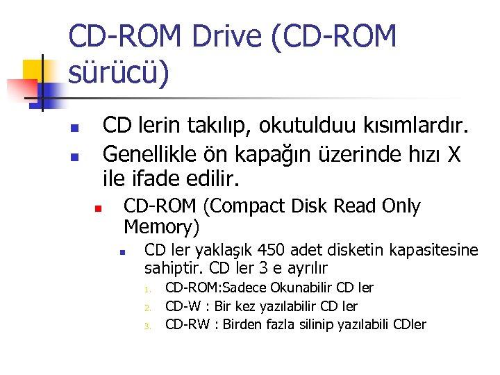 CD-ROM Drive (CD-ROM sürücü) CD lerin takılıp, okutulduu kısımlardır. Genellikle ön kapağın üzerinde hızı