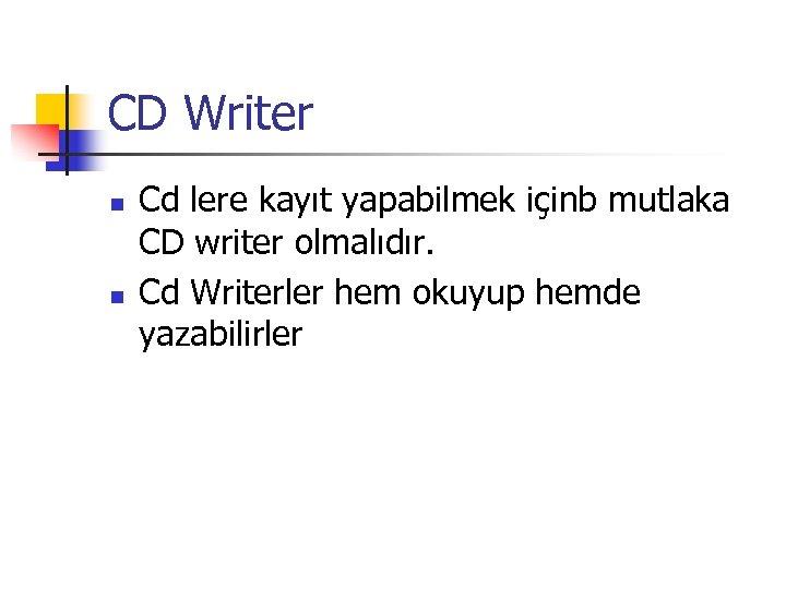 CD Writer n n Cd lere kayıt yapabilmek içinb mutlaka CD writer olmalıdır. Cd