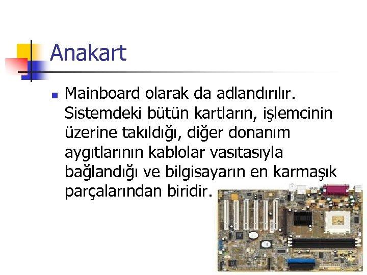 Anakart n Mainboard olarak da adlandırılır. Sistemdeki bütün kartların, işlemcinin üzerine takıldığı, diğer donanım