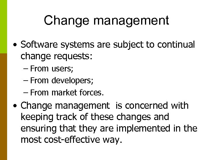 Change management • Software systems are subject to continual change requests: – From users;