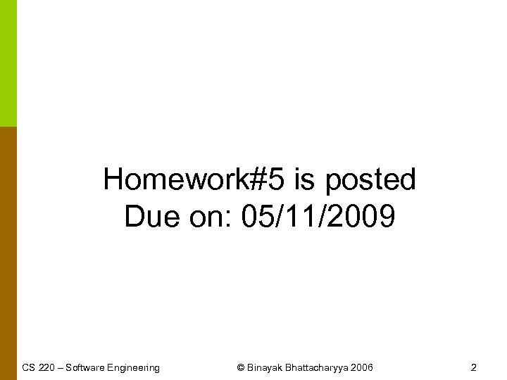Homework#5 is posted Due on: 05/11/2009 CS 220 – Software Engineering © Binayak Bhattacharyya