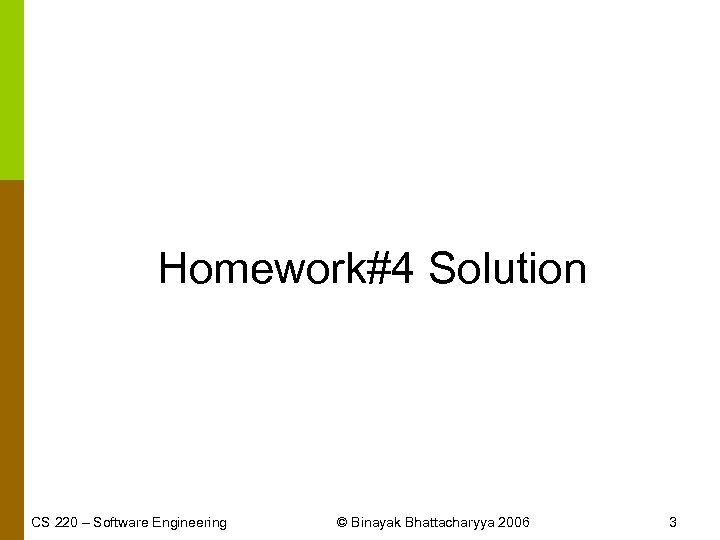 Homework#4 Solution CS 220 – Software Engineering © Binayak Bhattacharyya 2006 3