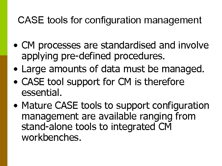 CASE tools for configuration management • CM processes are standardised and involve applying pre-defined