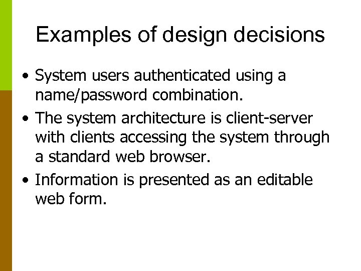 Examples of design decisions • System users authenticated using a name/password combination. • The