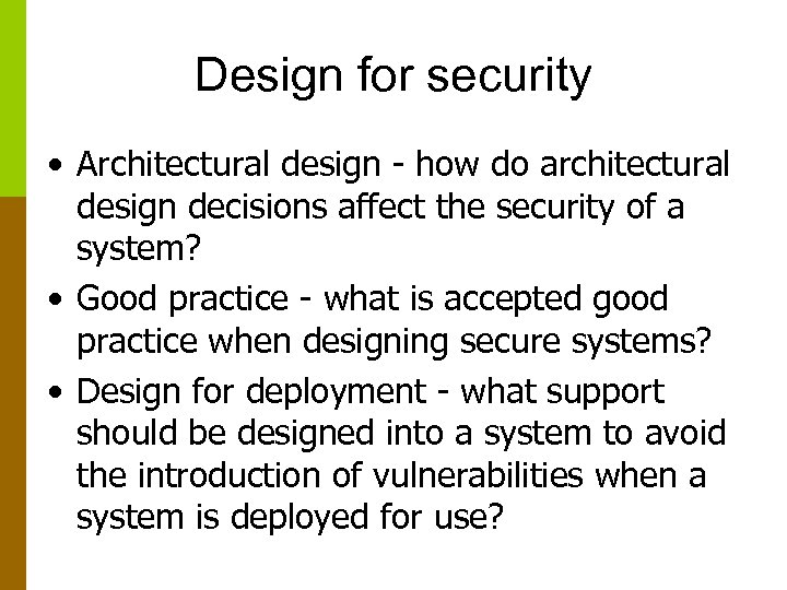 Design for security • Architectural design - how do architectural design decisions affect the