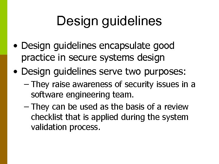Design guidelines • Design guidelines encapsulate good practice in secure systems design • Design