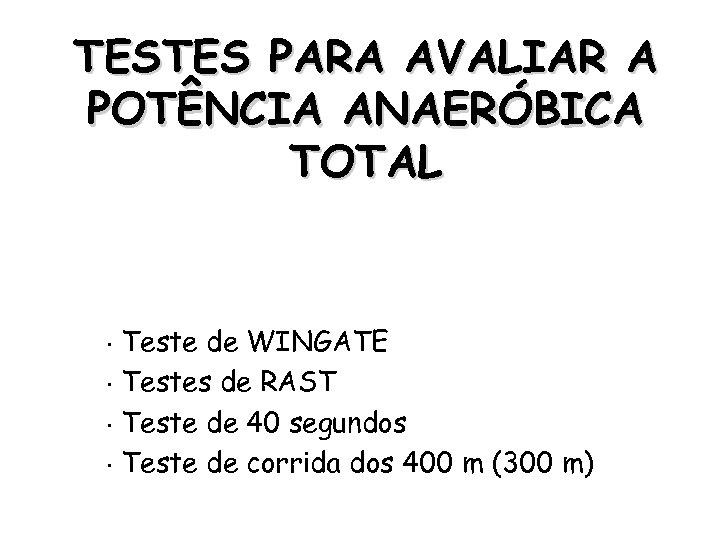 TESTES PARA AVALIAR A POTÊNCIA ANAERÓBICA TOTAL Teste de WINGATE • Testes de RAST