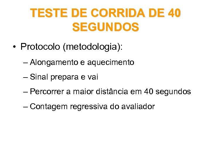 TESTE DE CORRIDA DE 40 SEGUNDOS • Protocolo (metodologia): – Alongamento e aquecimento –