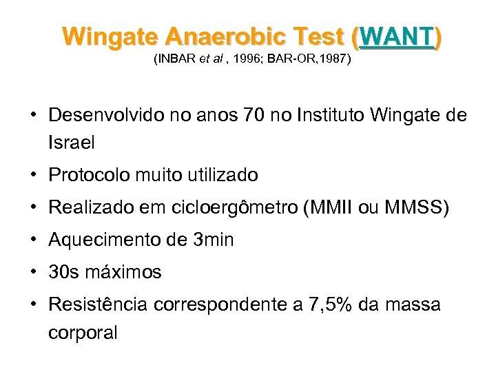 Wingate Anaerobic Test (WANT) (INBAR et al , 1996; BAR-OR, 1987) • Desenvolvido no