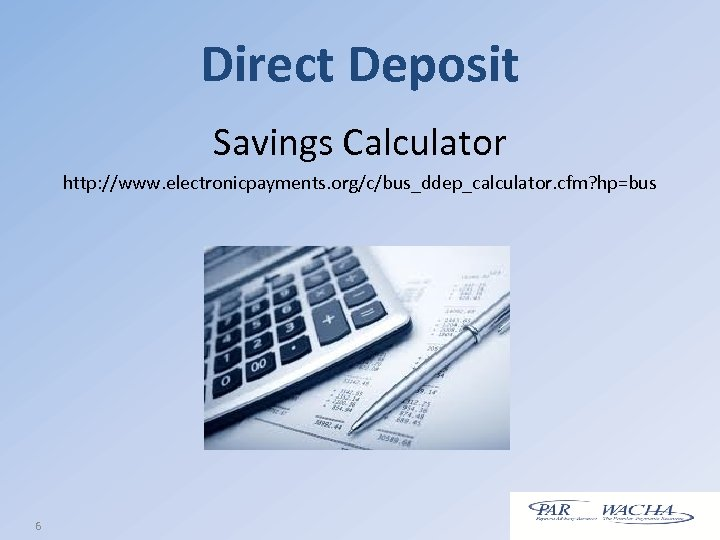 Direct Deposit Savings Calculator http: //www. electronicpayments. org/c/bus_ddep_calculator. cfm? hp=bus 6