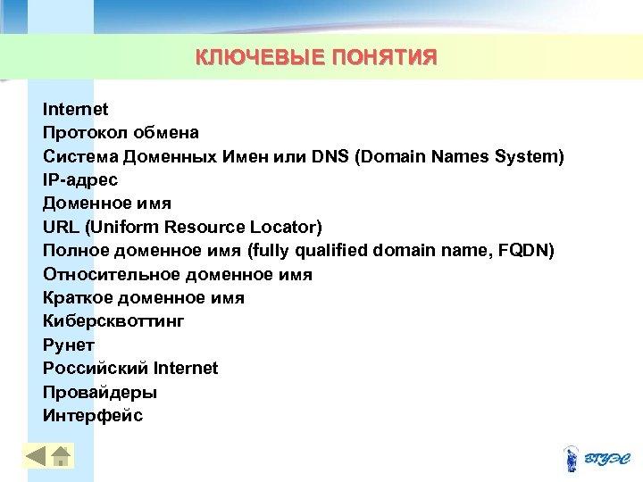 КЛЮЧЕВЫЕ ПОНЯТИЯ Internet Протокол обмена Система Доменных Имен или DNS (Domain Names System) IP-адрес