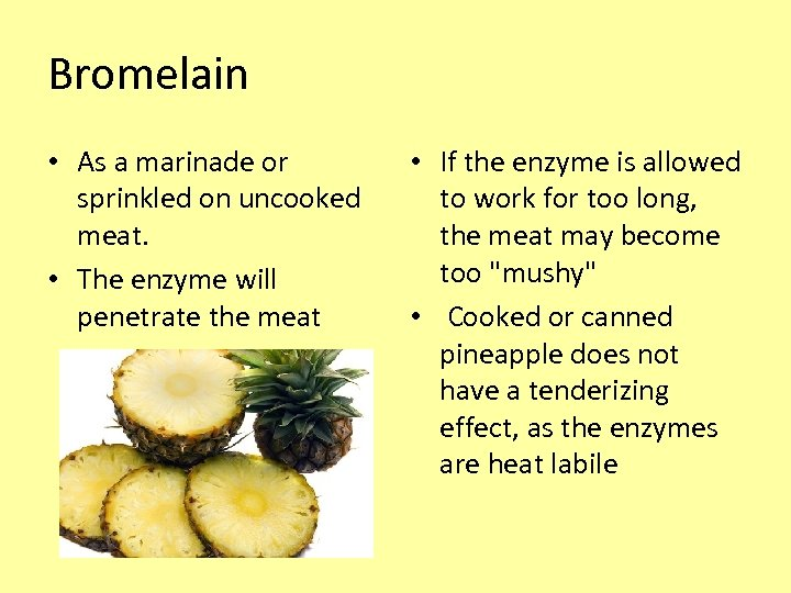 Bromelain • As a marinade or sprinkled on uncooked meat. • The enzyme will