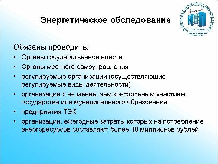 Энергетическое обследование Обязаны проводить: • Органы государственной власти • Органы местного самоуправления • регулируемые