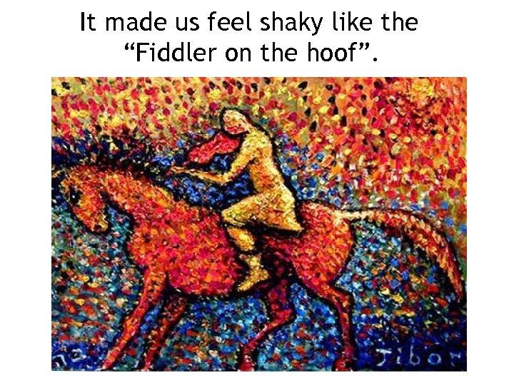 "It made us feel shaky like the ""Fiddler on the hoof""."