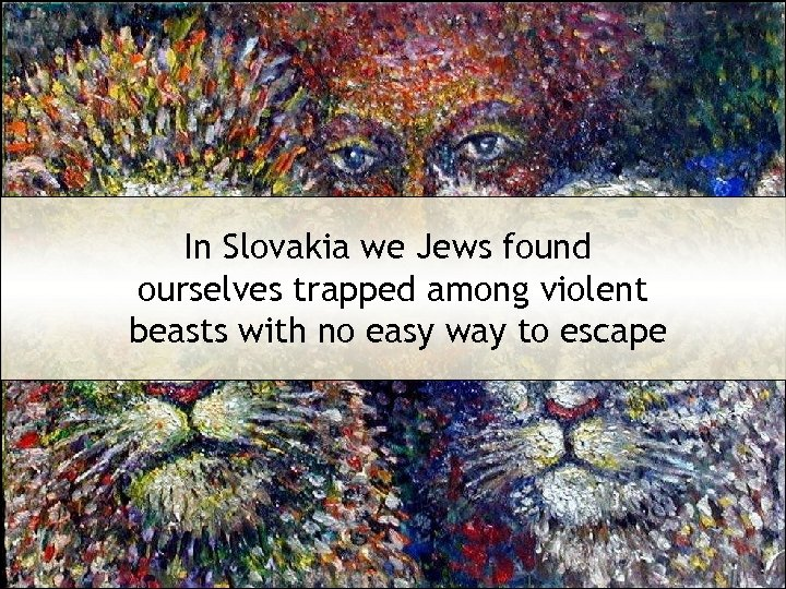 In Slovakia we Jews found ourselves trapped among violent beasts with no easy way