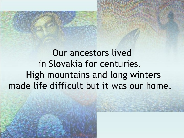 Our ancestors lived in Slovakia for centuries. High mountains and long winters made life