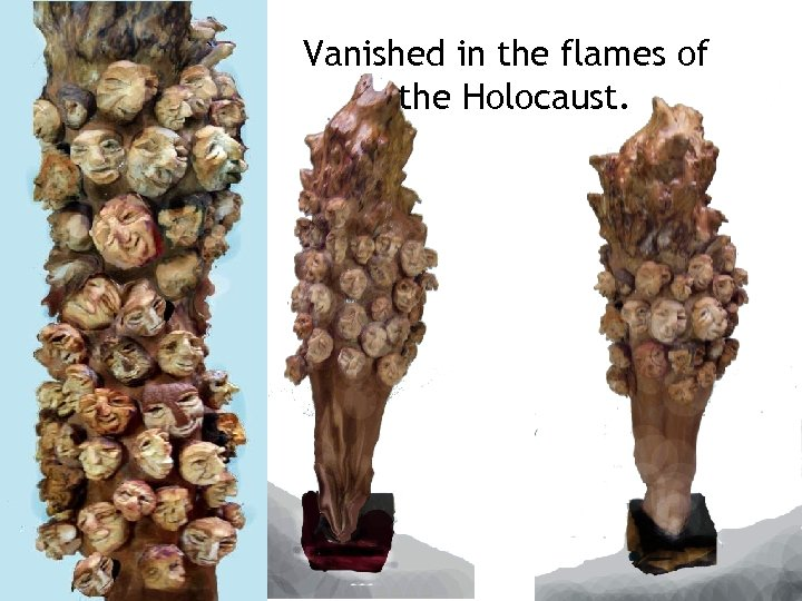 Vanished in the flames of the Holocaust.