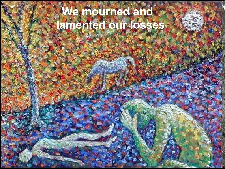 We mourned and lamented our losses