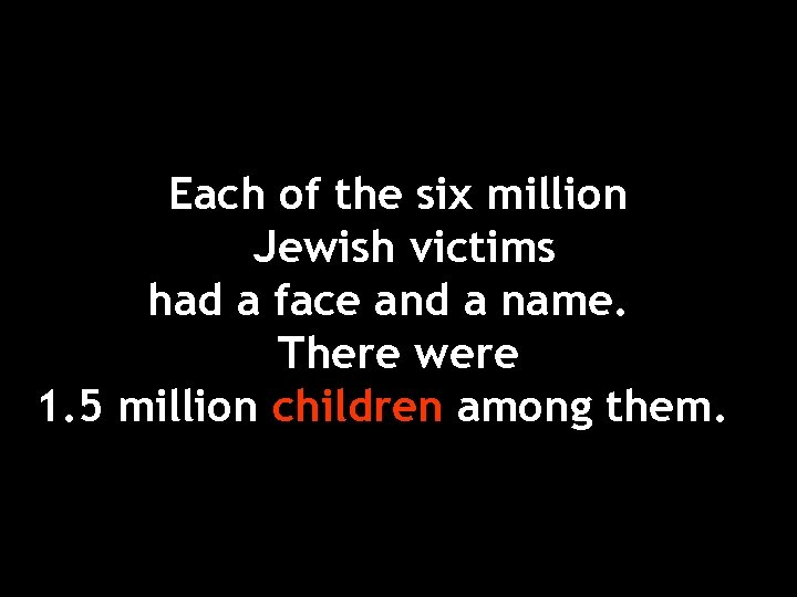 Each of the six million Jewish victims had a face and a name. There