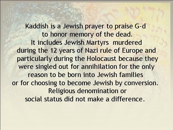 Kaddish is a Jewish prayer to praise G-d to honor memory of the dead.