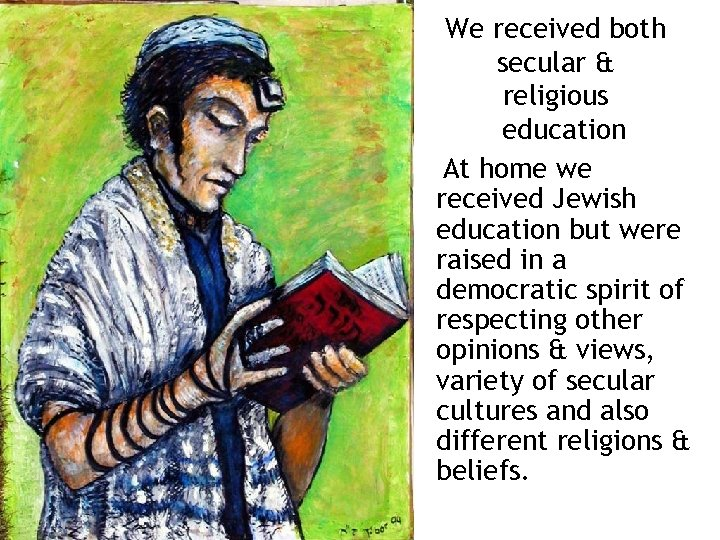 We received both secular & religious education At home we received Jewish education but