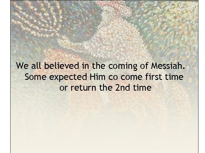 We all believed in the coming of Messiah. Some expected Him co come first