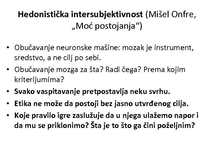 """Hedonistička intersubjektivnost (Mišel Onfre, """"Moć postojanja"""") • Obučavanje neuronske mašine: mozak je instrument, sredstvo,"""