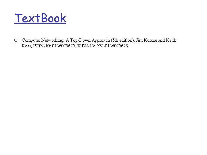 Text. Book q Computer Networking: A Top-Down Approach (5 th edition), Jim Kurose and