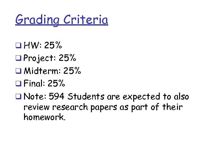 Grading Criteria q HW: 25% q Project: 25% q Midterm: 25% q Final: 25%