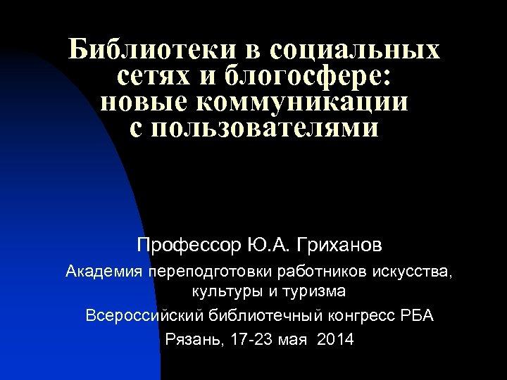 Библиотеки в социальных сетях и блогосфере: новые коммуникации с пользователями Профессор Ю. А. Гриханов