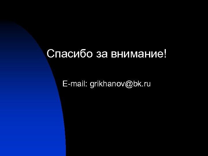 Спасибо за внимание! E-mail: grikhanov@bk. ru