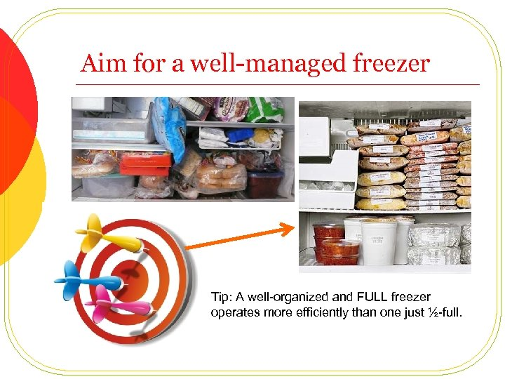 Aim for a well-managed freezer Tip: A well-organized and FULL freezer operates more efficiently
