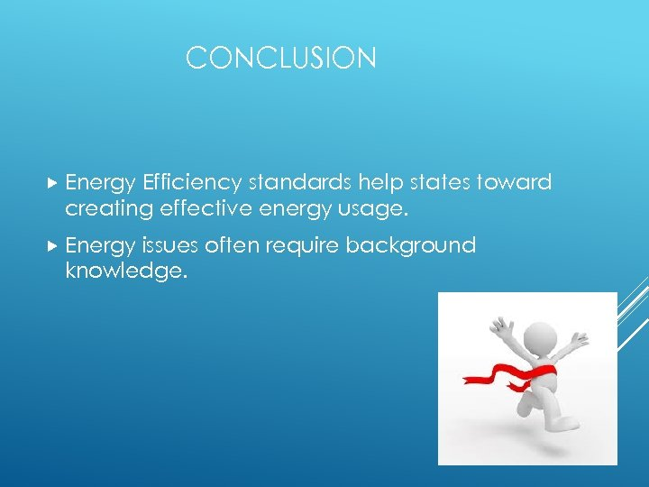 CONCLUSION Energy Efficiency standards help states toward creating effective energy usage. Energy issues often
