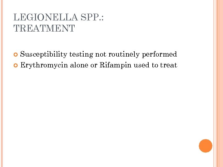 LEGIONELLA SPP. : TREATMENT Susceptibility testing not routinely performed Erythromycin alone or Rifampin used