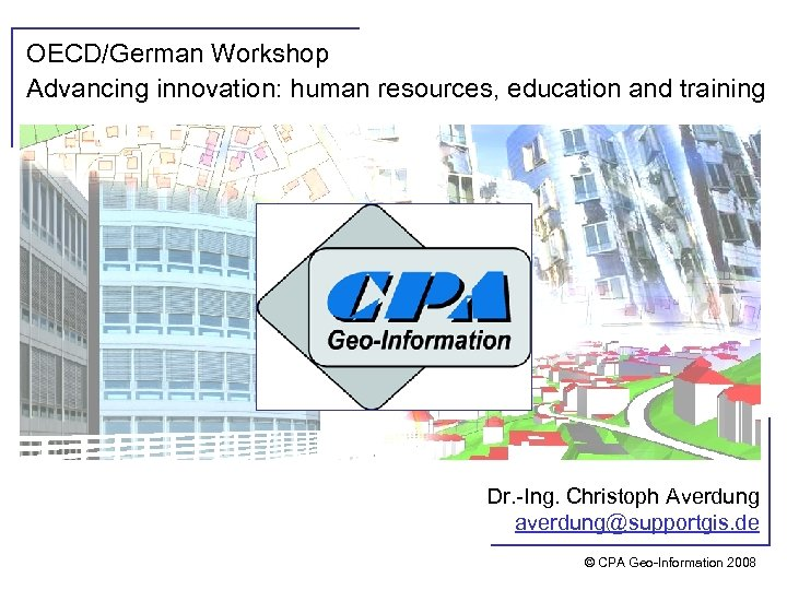 OECD/German Workshop Advancing innovation: human resources, education and training Dr. -Ing. Christoph Averdung averdung@supportgis.