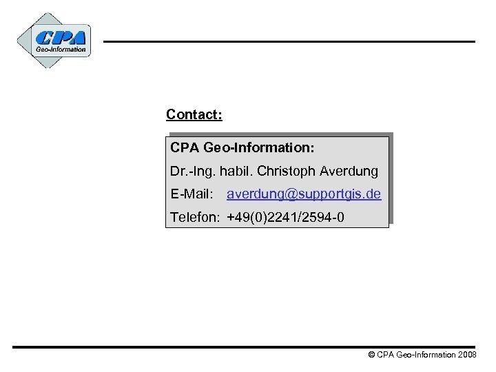 Contact: CPA Geo-Information: Dr. -Ing. habil. Christoph Averdung E-Mail: averdung@supportgis. de Telefon: +49(0)2241/2594 -0